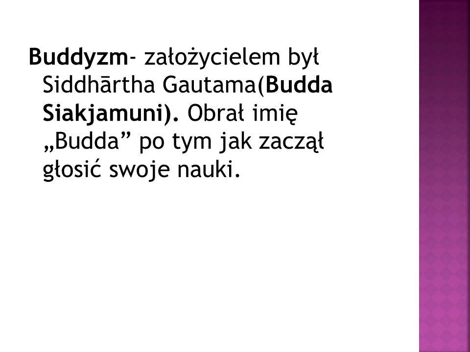 Buddyzm- założycielem był Siddhārtha Gautama(Budda Siakjamuni)