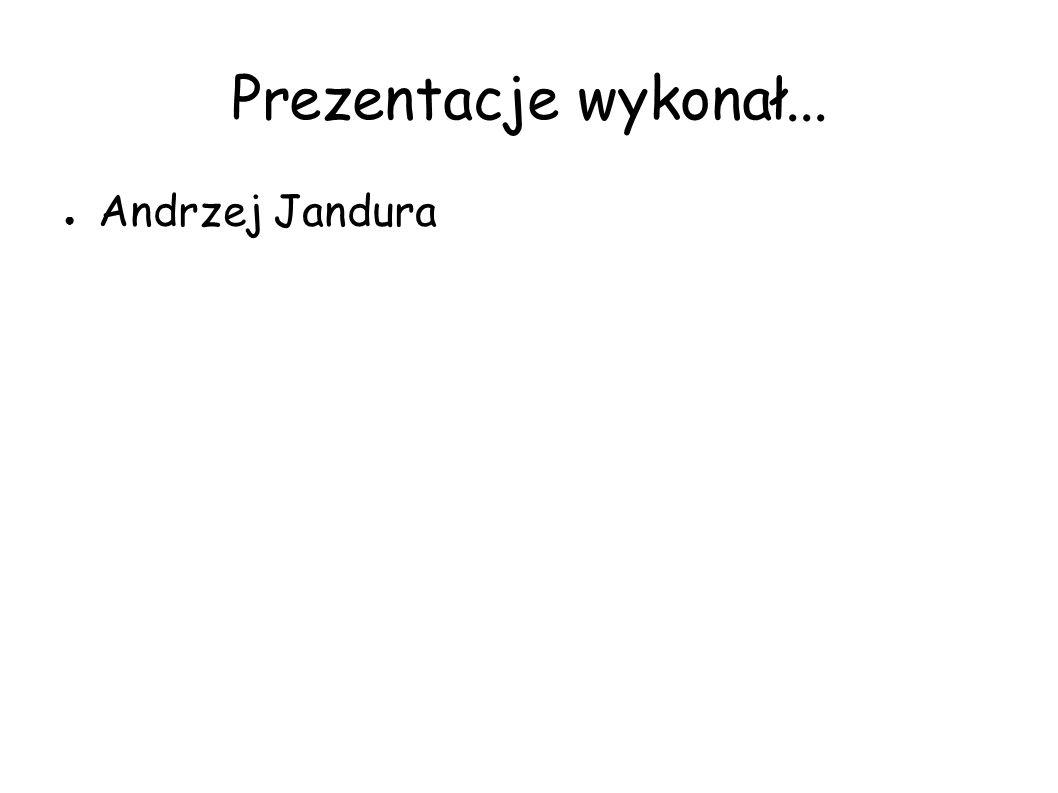 Prezentacje wykonał... Andrzej Jandura
