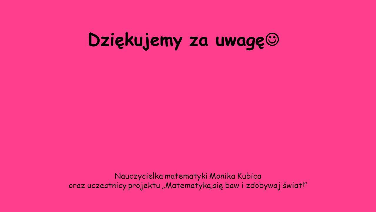 Dziękujemy za uwagę Nauczycielka matematyki Monika Kubica