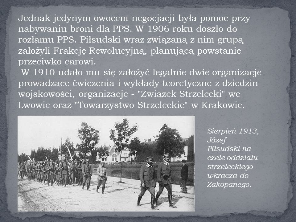 Jednak jedynym owocem negocjacji była pomoc przy nabywaniu broni dla PPS. W 1906 roku doszło do rozłamu PPS. Piłsudski wraz związaną z nim grupą założyli Frakcję Rewolucyjną, planującą powstanie przeciwko carowi. W 1910 udało mu się założyć legalnie dwie organizacje prowadzące ćwiczenia i wykłady teoretyczne z dziedzin wojskowości, organizacje - Związek Strzelecki we Lwowie oraz Towarzystwo Strzeleckie w Krakowie.