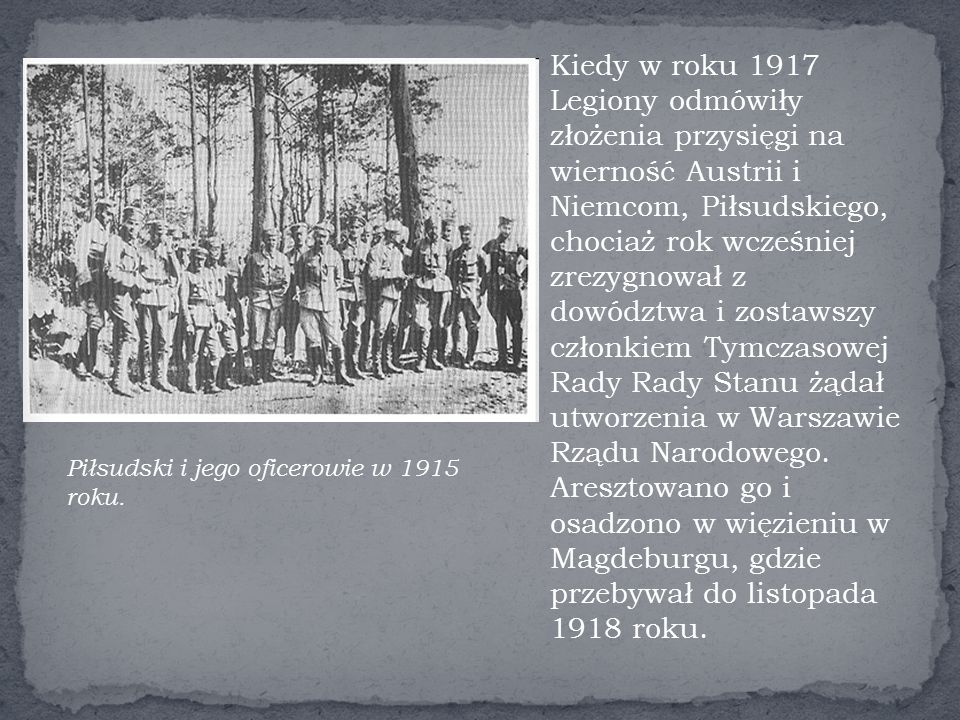 Kiedy w roku 1917 Legiony odmówiły złożenia przysięgi na wierność Austrii i Niemcom, Piłsudskiego, chociaż rok wcześniej zrezygnował z dowództwa i zostawszy członkiem Tymczasowej Rady Rady Stanu żądał utworzenia w Warszawie Rządu Narodowego.