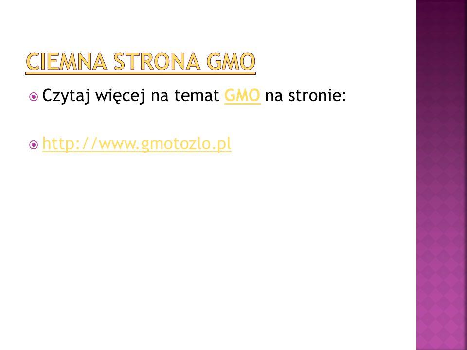 Ciemna strona GMO Czytaj więcej na temat GMO na stronie: