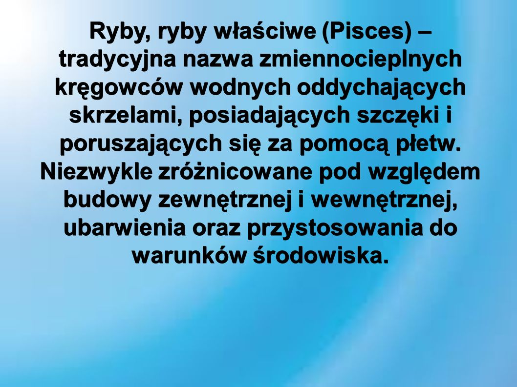 Ryby, ryby właściwe (Pisces) – tradycyjna nazwa zmiennocieplnych kręgowców wodnych oddychających skrzelami, posiadających szczęki i poruszających się za pomocą płetw.