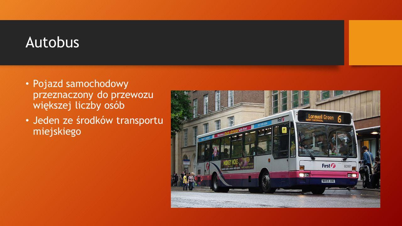 Autobus Pojazd samochodowy przeznaczony do przewozu większej liczby osób.