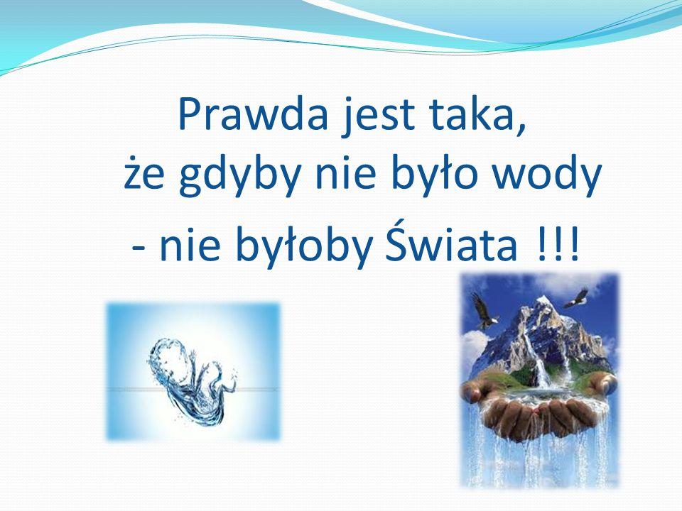 Prawda jest taka, że gdyby nie było wody - nie byłoby Świata !!!