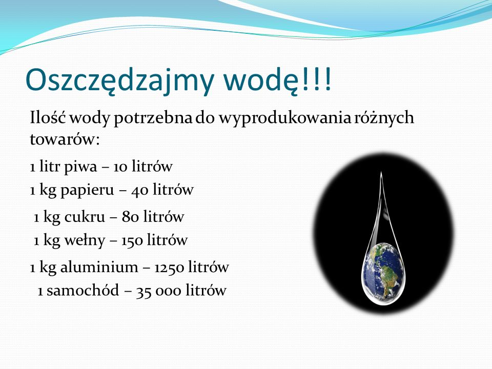 Oszczędzajmy wodę!!! Ilość wody potrzebna do wyprodukowania różnych towarów: 1 litr piwa – 10 litrów.
