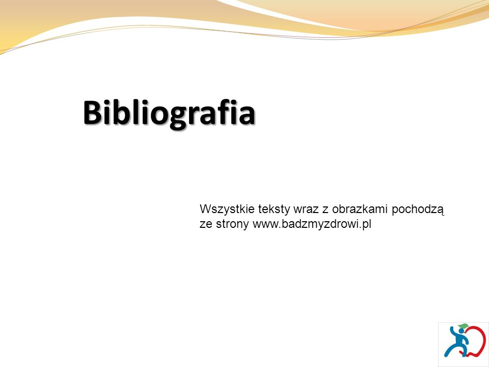Bibliografia Wszystkie teksty wraz z obrazkami pochodzą ze strony www.badzmyzdrowi.pl