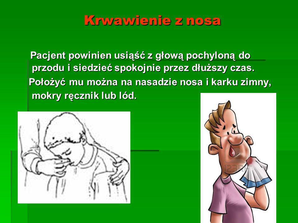 Krwawienie z nosa Pacjent powinien usiąść z głową pochyloną do przodu i siedzieć spokojnie przez dłuższy czas.