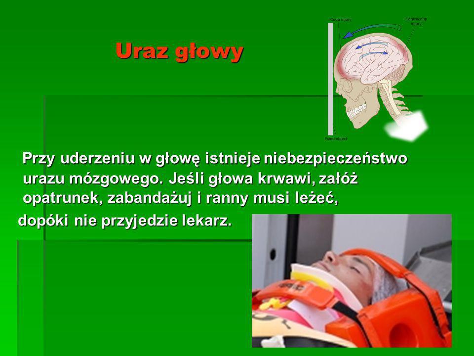 Uraz głowyPrzy uderzeniu w głowę istnieje niebezpieczeństwo urazu mózgowego. Jeśli głowa krwawi, załóż opatrunek, zabandażuj i ranny musi leżeć,