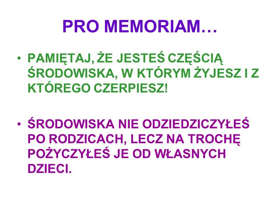 PRO MEMORIAM… PAMIĘTAJ, ŻE JESTEŚ CZĘŚCIĄ ŚRODOWISKA, W KTÓRYM ŻYJESZ I Z KTÓREGO CZERPIESZ!
