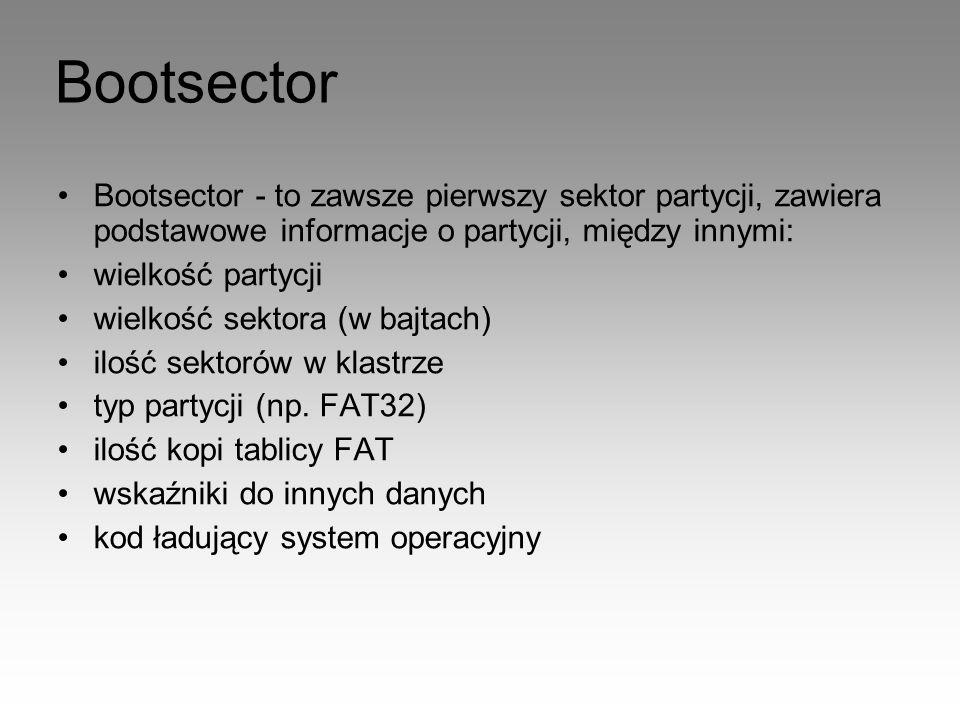 Bootsector Bootsector - to zawsze pierwszy sektor partycji, zawiera podstawowe informacje o partycji, między innymi: