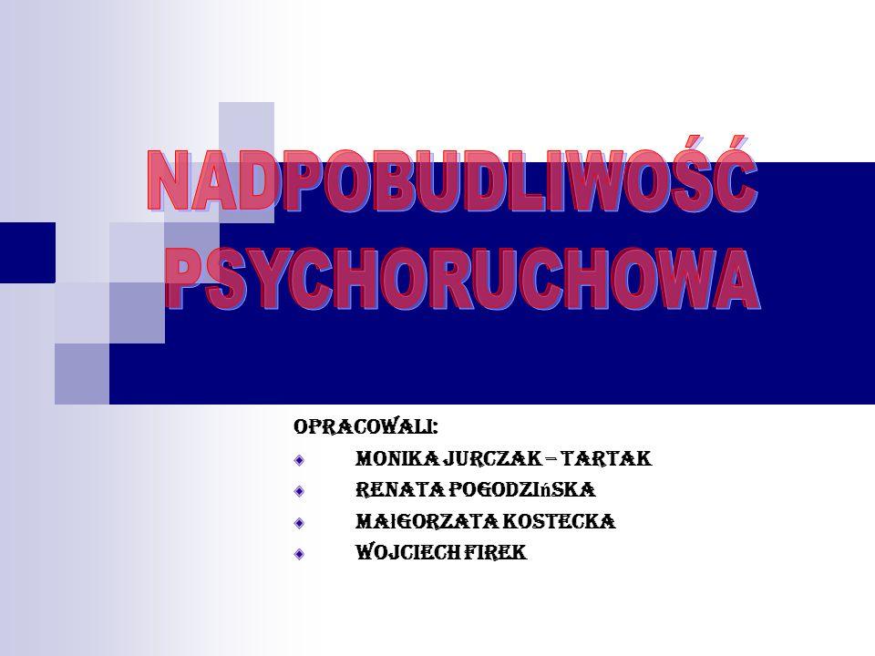 NADPOBUDLIWOŚĆ PSYCHORUCHOWA Opracowali: Monika Jurczak – Tartak