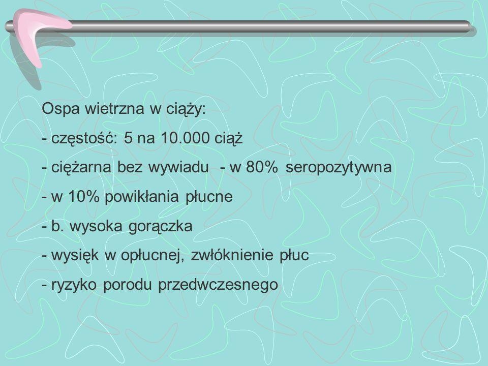 Ospa wietrzna w ciąży: - częstość: 5 na 10.000 ciąż. - ciężarna bez wywiadu - w 80% seropozytywna.