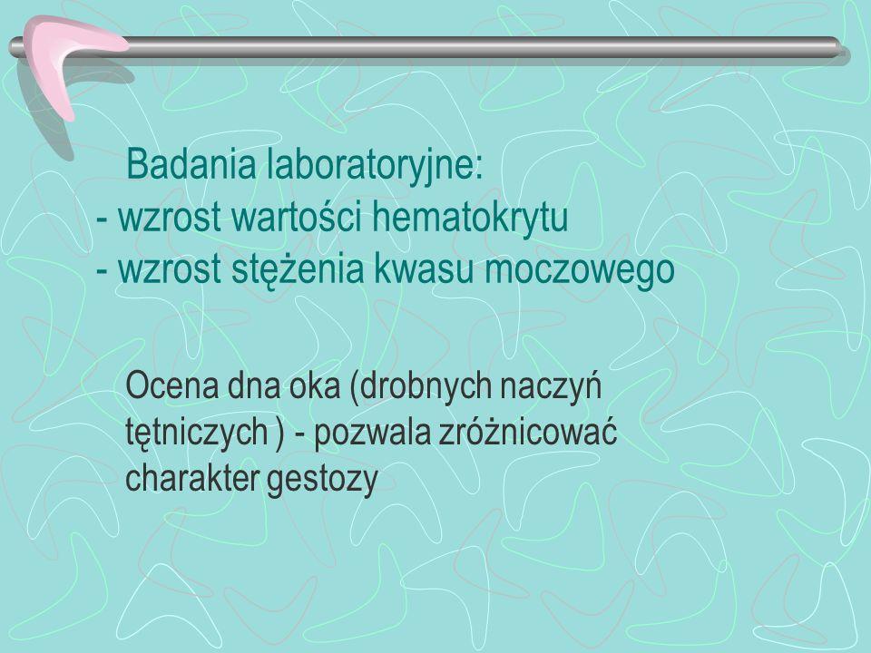Badania laboratoryjne: - wzrost wartości hematokrytu - wzrost stężenia kwasu moczowego