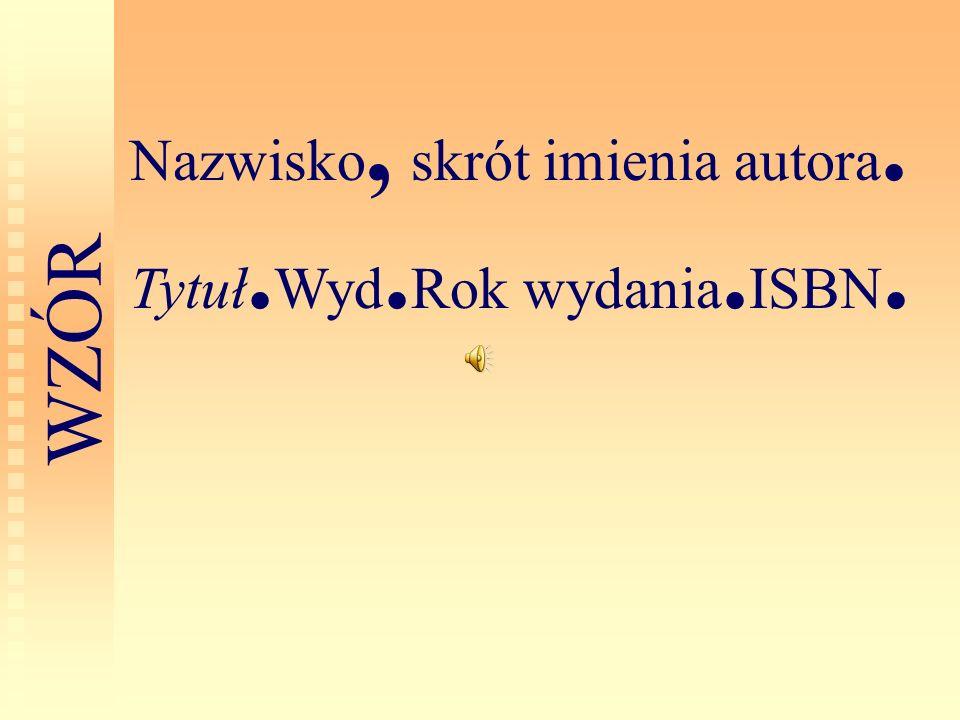 Nazwisko, skrót imienia autora. Tytuł.Wyd.Rok wydania.ISBN.