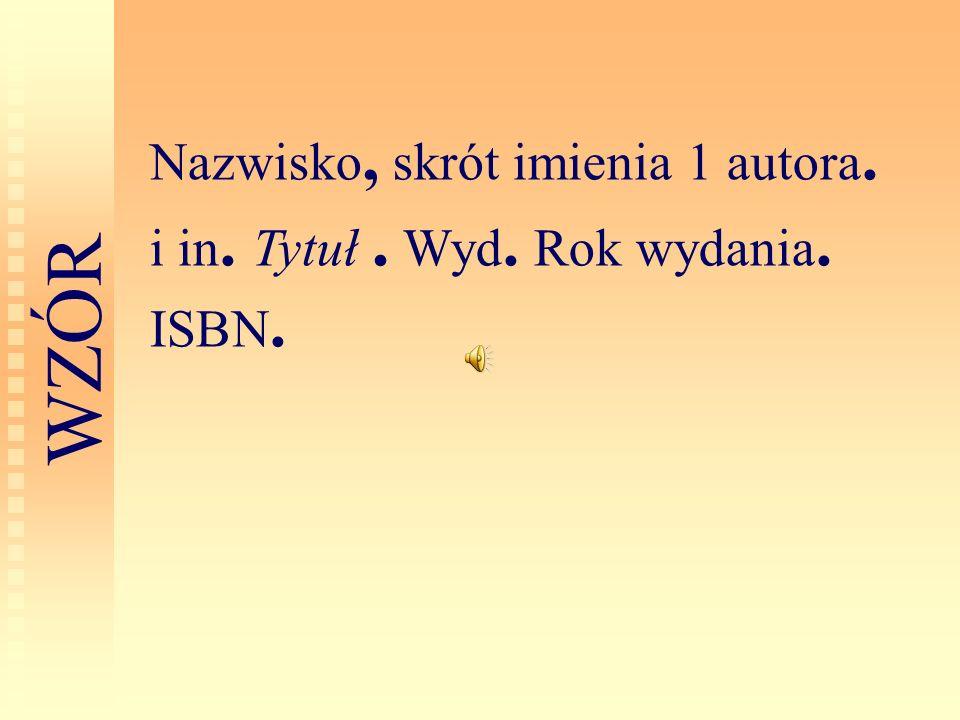 Nazwisko, skrót imienia 1 autora. i in. Tytuł . Wyd. Rok wydania. ISBN.