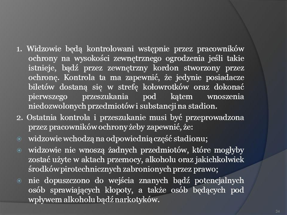 1. Widzowie będą kontrolowani wstępnie przez pracowników ochrony na wysokości zewnętrznego ogrodzenia jeśli takie istnieje, bądź przez zewnętrzny kordon stworzony przez ochronę. Kontrola ta ma zapewnić, że jedynie posiadacze biletów dostaną się w strefę kołowrotków oraz dokonać pierwszego przeszukania pod kątem wnoszenia niedozwolonych przedmiotów i substancji na stadion.