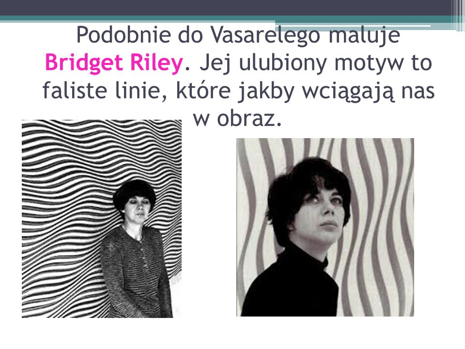Podobnie do Vasarelego maluje Bridget Riley