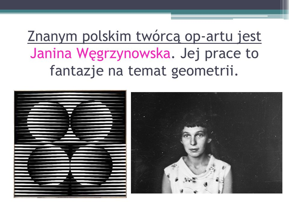 Znanym polskim twórcą op-artu jest Janina Węgrzynowska