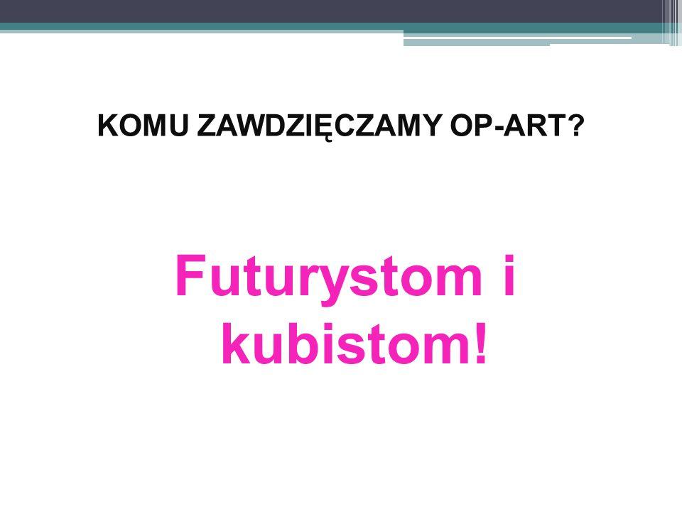KOMU ZAWDZIĘCZAMY OP-ART