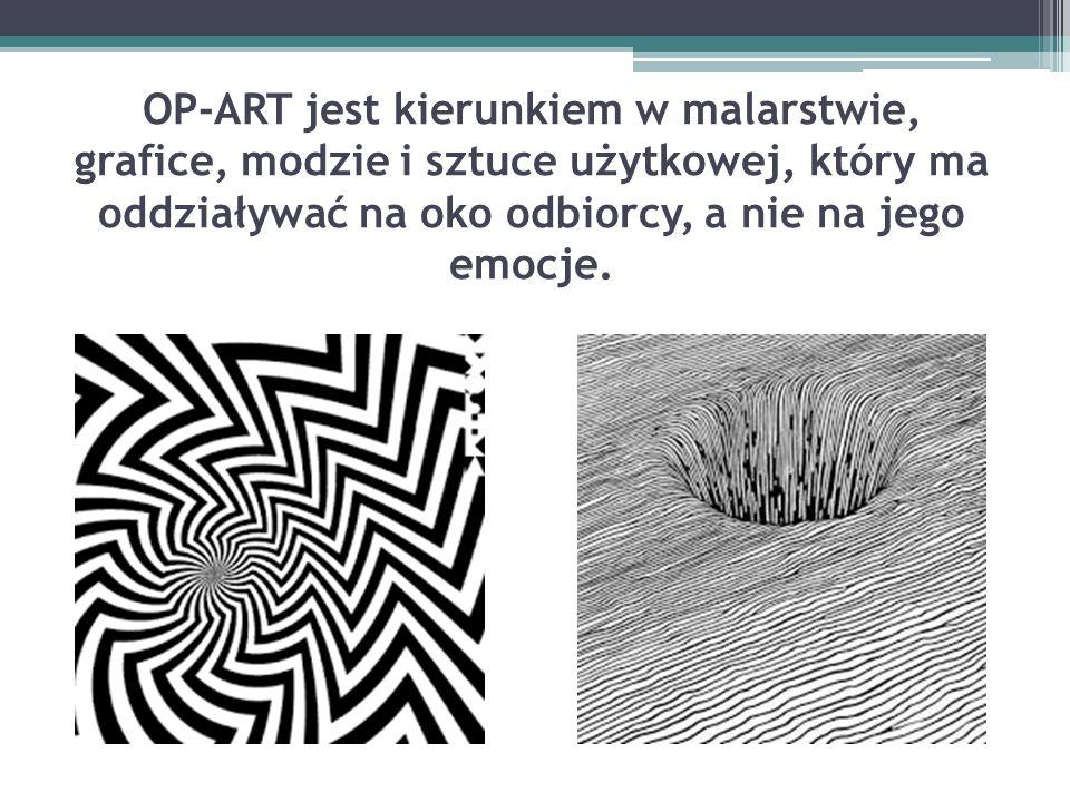 OP-ART jest kierunkiem w malarstwie, grafice, modzie i sztuce użytkowej, który ma oddziaływać na oko odbiorcy, a nie na jego emocje.