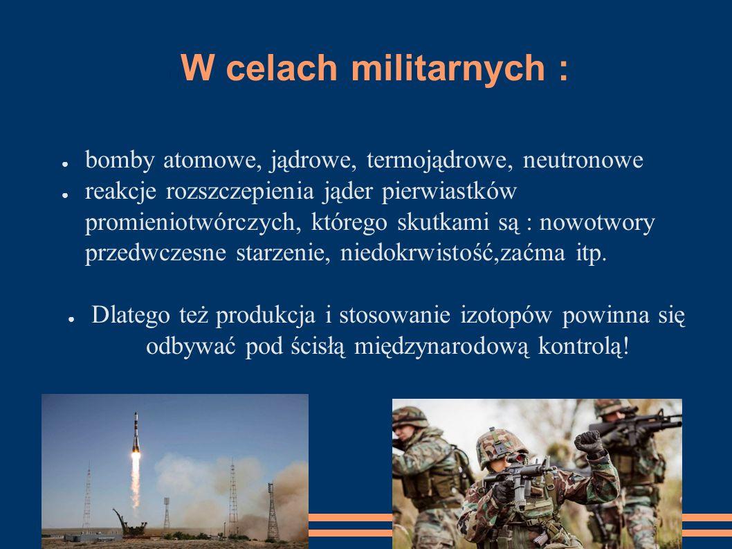 W celach militarnych : bomby atomowe, jądrowe, termojądrowe, neutronowe.