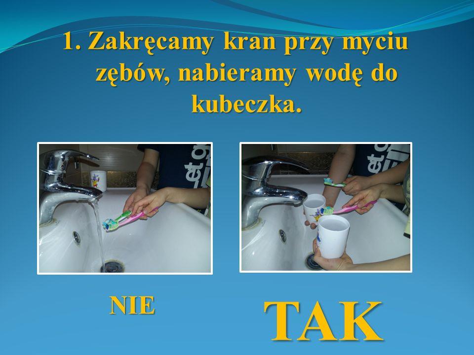 1. Zakręcamy kran przy myciu zębów, nabieramy wodę do kubeczka.