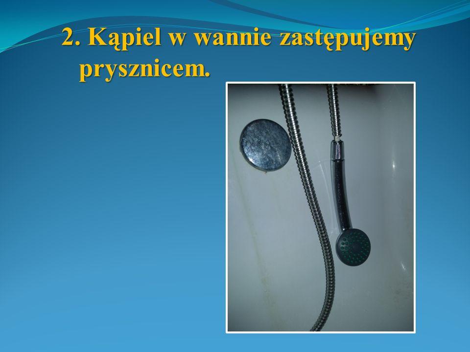 2. Kąpiel w wannie zastępujemy prysznicem.