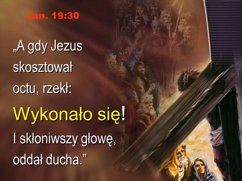"""Wykonało się! """"A gdy Jezus skosztował octu, rzekł:"""