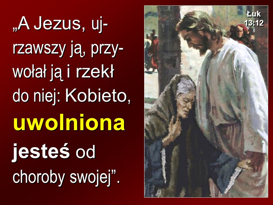 """Łuk 13:12 """"A Jezus, uj-rzawszy ją, przy-wołał ją i rzekł do niej: Kobieto, uwolniona jesteś od choroby swojej ."""