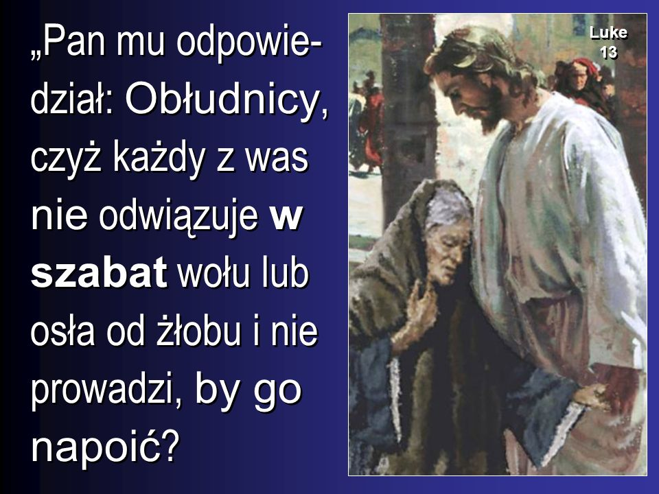 """""""Pan mu odpowie-dział: Obłudnicy, czyż każdy z was nie odwiązuje w szabat wołu lub osła od żłobu i nie prowadzi, by go napoić"""