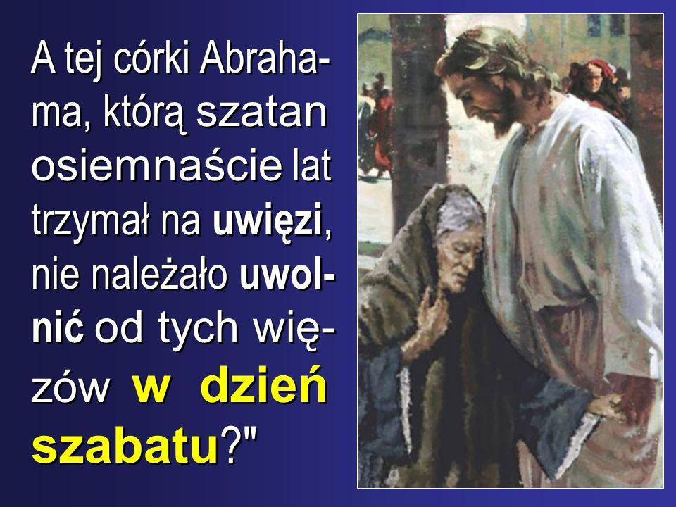 A tej córki Abraha-ma, którą szatan osiemnaście lat trzymał na uwięzi, nie należało uwol-nić od tych wię-zów w dzień szabatu