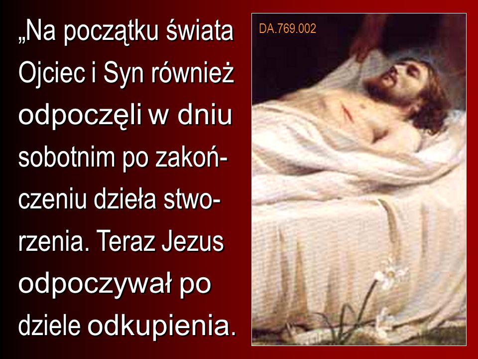 """""""Na początku świata Ojciec i Syn również odpoczęli w dniu sobotnim po zakoń-czeniu dzieła stwo-rzenia. Teraz Jezus odpoczywał po dziele odkupienia."""
