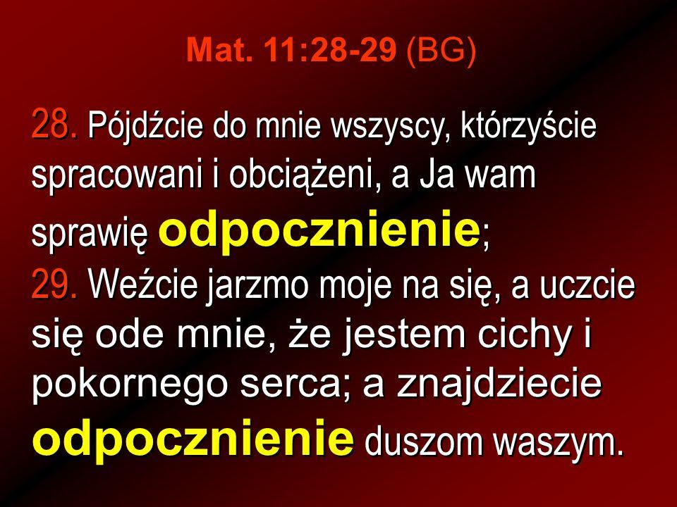 Mat. 11:28-29 (BG)28. Pójdźcie do mnie wszyscy, którzyście spracowani i obciążeni, a Ja wam sprawię odpocznienie;