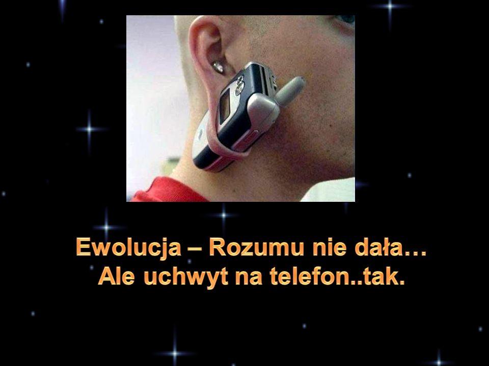 Ewolucja – Rozumu nie dała… Ale uchwyt na telefon..tak.