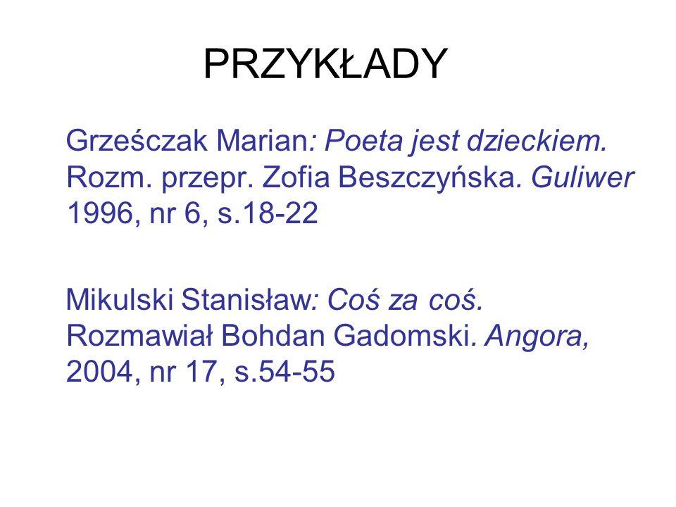 PRZYKŁADY Grześczak Marian: Poeta jest dzieckiem. Rozm. przepr. Zofia Beszczyńska. Guliwer 1996, nr 6, s.18-22.