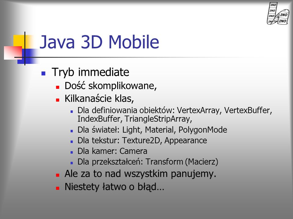 Java 3D Mobile Tryb immediate Dość skomplikowane, Kilkanaście klas,