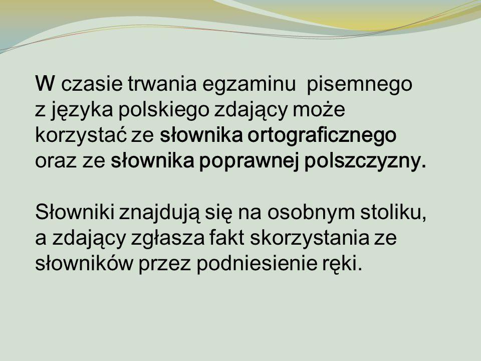 W czasie trwania egzaminu pisemnego z języka polskiego zdający może korzystać ze słownika ortograficznego oraz ze słownika poprawnej polszczyzny.