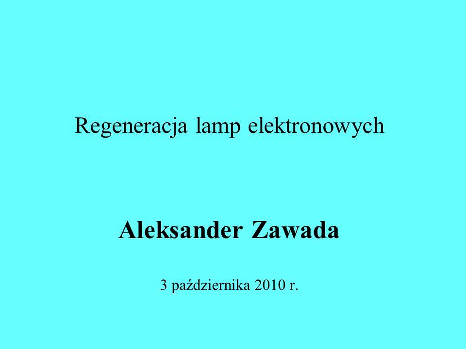 Regeneracja lamp elektronowych Aleksander Zawada 3 października 2010 r.