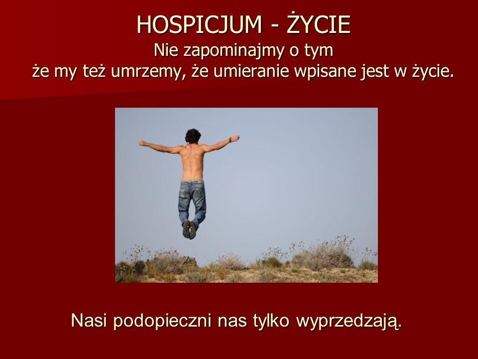 HOSPICJUM - ŻYCIE Nie zapominajmy o tym że my też umrzemy, że umieranie wpisane jest w życie.