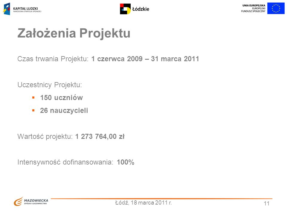 Założenia Projektu Czas trwania Projektu: 1 czerwca 2009 – 31 marca 2011. Uczestnicy Projektu: 150 uczniów.