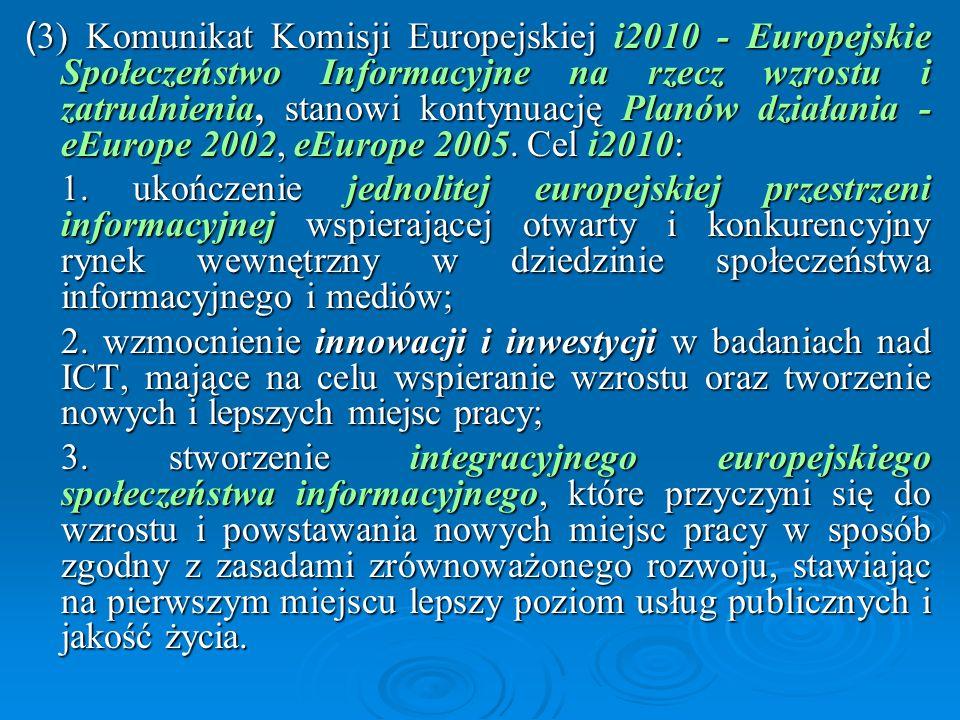 (3) Komunikat Komisji Europejskiej i2010 - Europejskie Społeczeństwo Informacyjne na rzecz wzrostu i zatrudnienia, stanowi kontynuację Planów działania - eEurope 2002, eEurope 2005. Cel i2010: