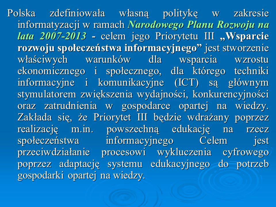 """Polska zdefiniowała własną politykę w zakresie informatyzacji w ramach Narodowego Planu Rozwoju na lata 2007-2013 - celem jego Priorytetu III """"Wsparcie rozwoju społeczeństwa informacyjnego jest stworzenie właściwych warunków dla wsparcia wzrostu ekonomicznego i społecznego, dla którego techniki informacyjne i komunikacyjne (ICT) są głównym stymulatorem zwiększenia wydajności, konkurencyjności oraz zatrudnienia w gospodarce opartej na wiedzy."""