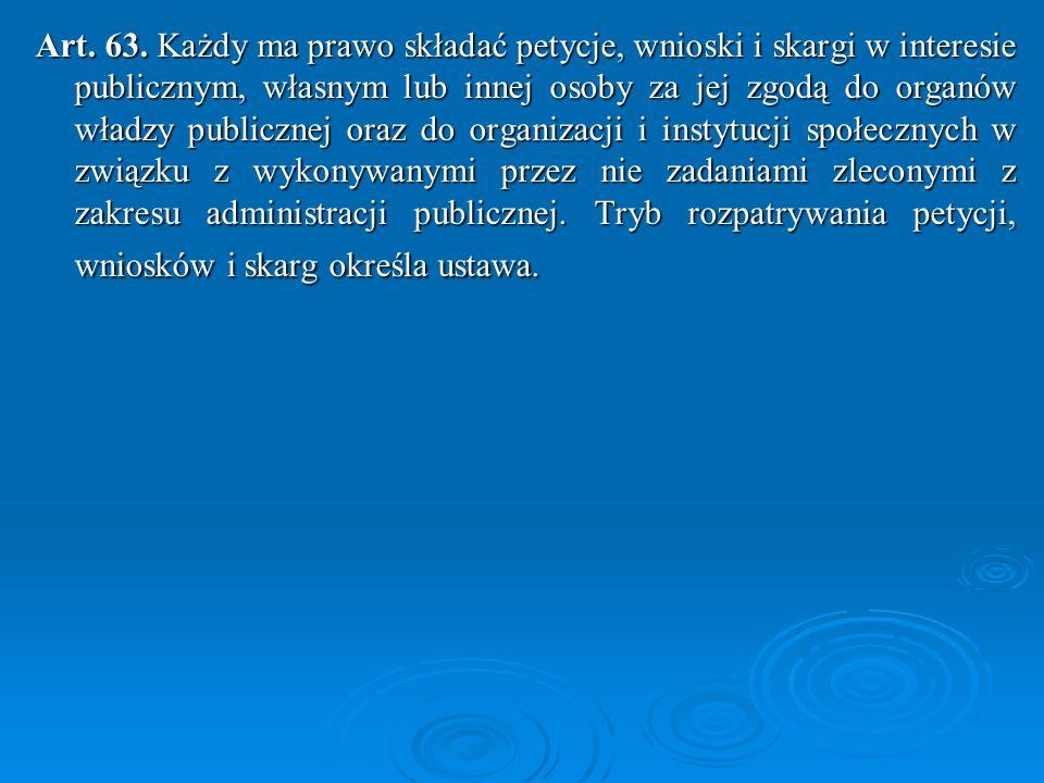 Art. 63. Każdy ma prawo składać petycje, wnioski i skargi w interesie publicznym, własnym lub innej osoby za jej zgodą do organów władzy publicznej oraz do organizacji i instytucji społecznych w związku z wykonywanymi przez nie zadaniami zleconymi z zakresu administracji publicznej.