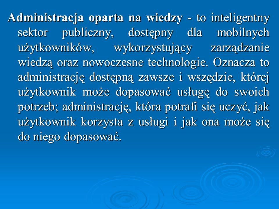 Administracja oparta na wiedzy - to inteligentny sektor publiczny, dostępny dla mobilnych użytkowników, wykorzystujący zarządzanie wiedzą oraz nowoczesne technologie.