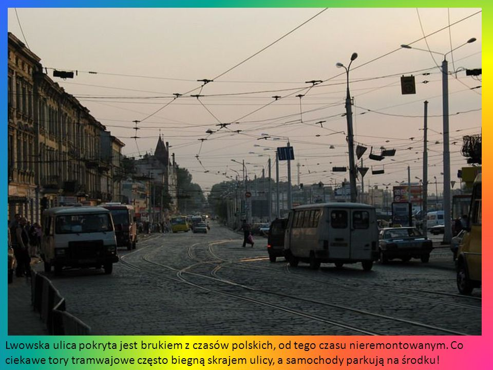 Lwowska ulica pokryta jest brukiem z czasów polskich, od tego czasu nieremontowanym.
