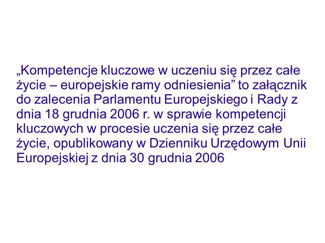 """""""Kompetencje kluczowe w uczeniu się przez całe życie – europejskie ramy odniesienia to załącznik do zalecenia Parlamentu Europejskiego i Rady z dnia 18 grudnia 2006 r."""