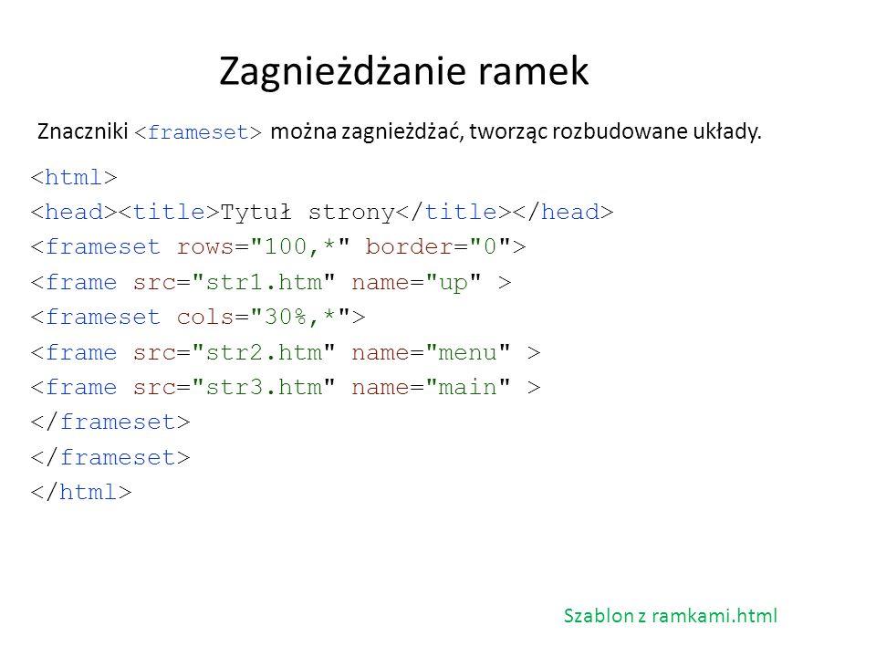 Zagnieżdżanie ramek Znaczniki <frameset> można zagnieżdżać, tworząc rozbudowane układy. <html> <head><title>Tytuł strony</title></head>