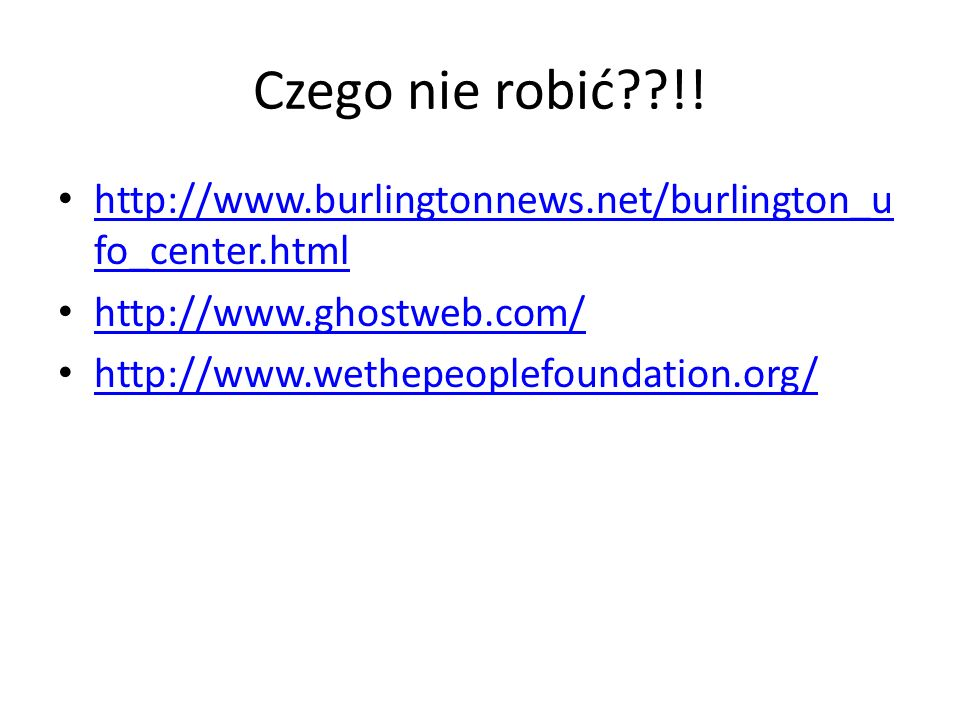Czego nie robić !! http://www.burlingtonnews.net/burlington_ufo_center.html. http://www.ghostweb.com/