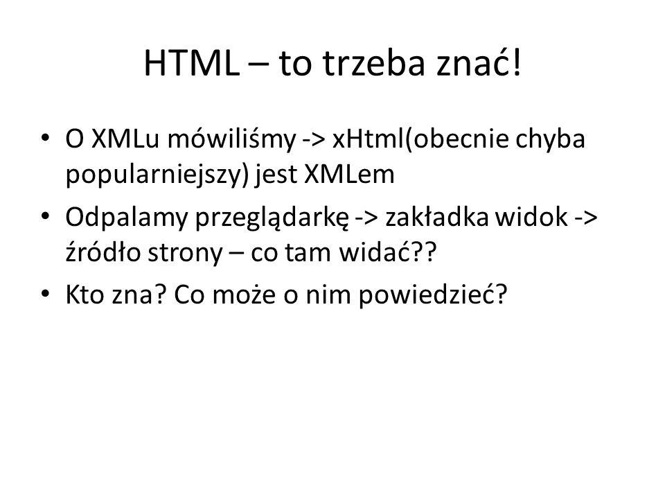 HTML – to trzeba znać! O XMLu mówiliśmy -> xHtml(obecnie chyba popularniejszy) jest XMLem.